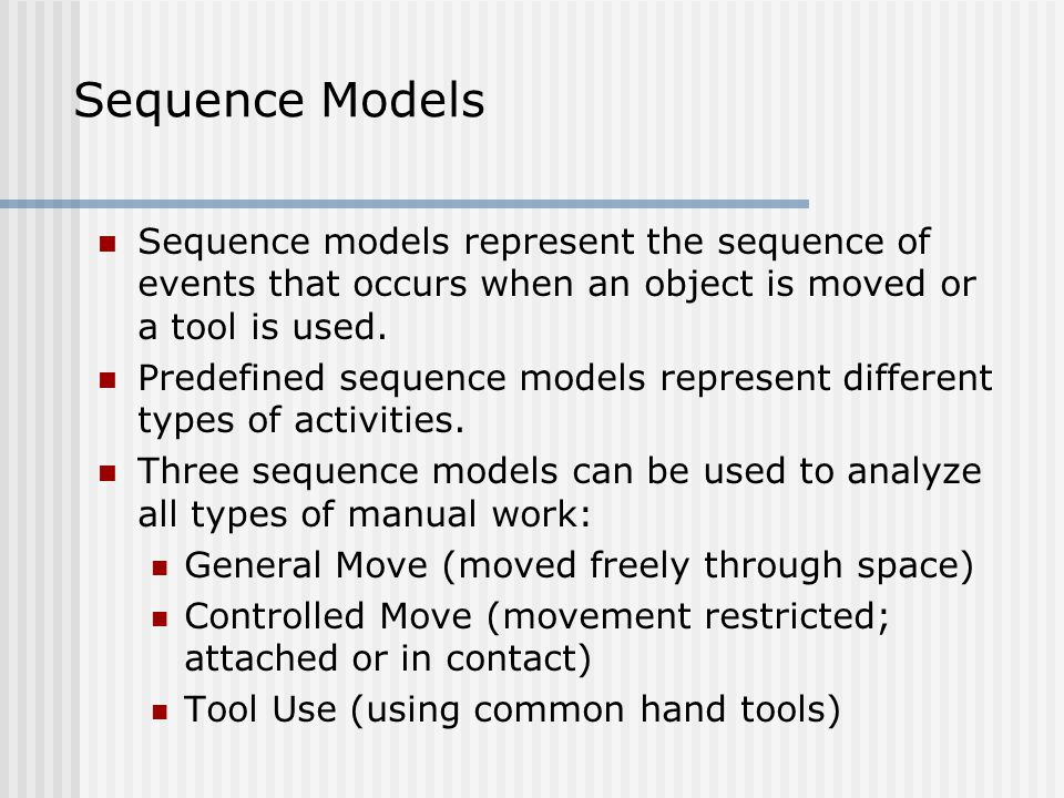 Sequence Models Sequence models represent the sequence of events that occurs when an object is moved or a tool is used.