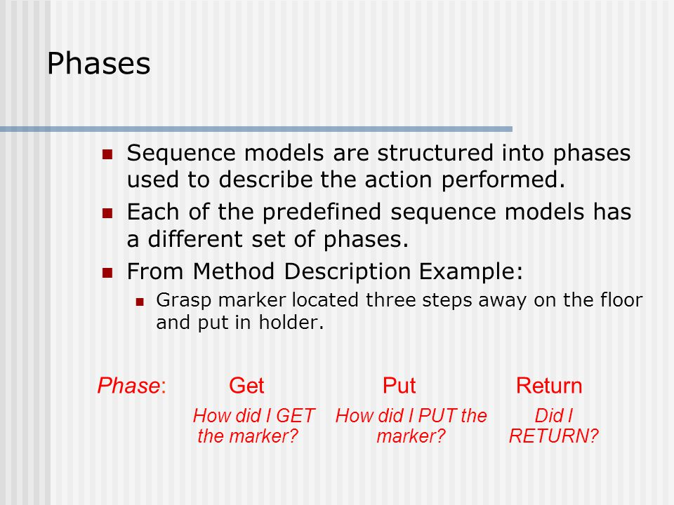 Phases Sequence models are structured into phases used to describe the action performed.