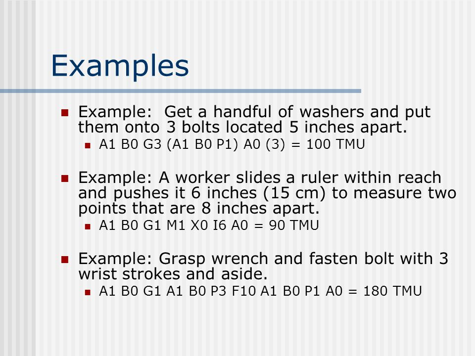 Examples Example: Get a handful of washers and put them onto 3 bolts located 5 inches apart. A1 B0 G3 (A1 B0 P1) A0 (3) = 100 TMU.