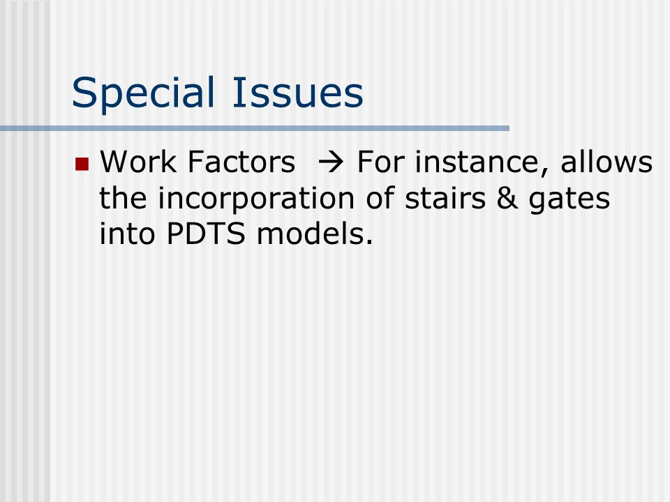 Special Issues Work Factors  For instance, allows the incorporation of stairs & gates into PDTS models.