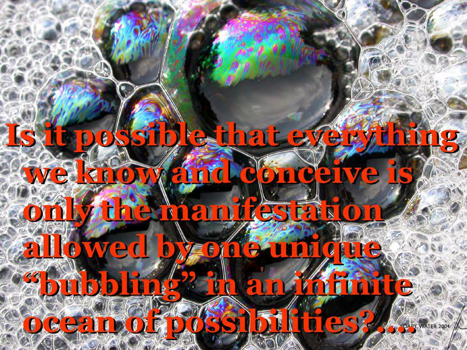 Is it possible that everything we know and conceive is only the manifestation allowed by one unique bubbling in an infinite ocean of possibilities ....