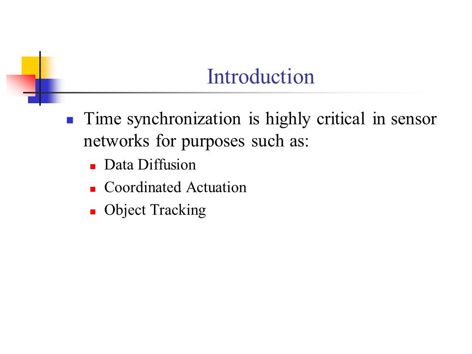 Introduction Time synchronization is highly critical in sensor networks for purposes such as: Data Diffusion.