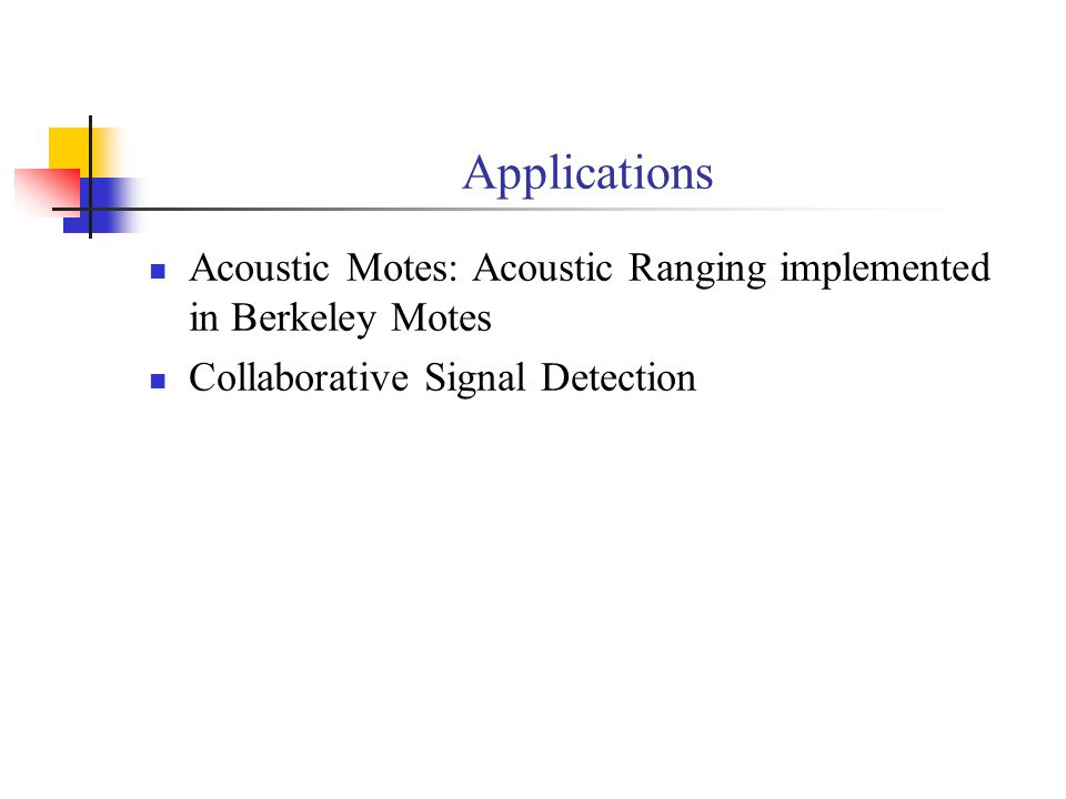 Applications Acoustic Motes: Acoustic Ranging implemented in Berkeley Motes.