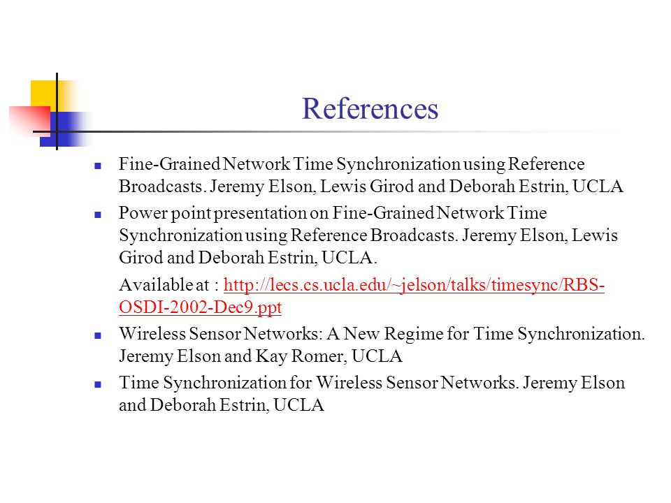 References Fine-Grained Network Time Synchronization using Reference Broadcasts. Jeremy Elson, Lewis Girod and Deborah Estrin, UCLA.