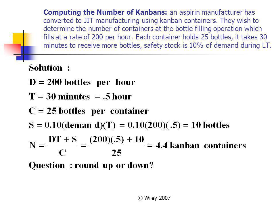 Computing the Number of Kanbans: an aspirin manufacturer has converted to JIT manufacturing using kanban containers. They wish to determine the number of containers at the bottle filling operation which fills at a rate of 200 per hour. Each container holds 25 bottles, it takes 30 minutes to receive more bottles, safety stock is 10% of demand during LT.