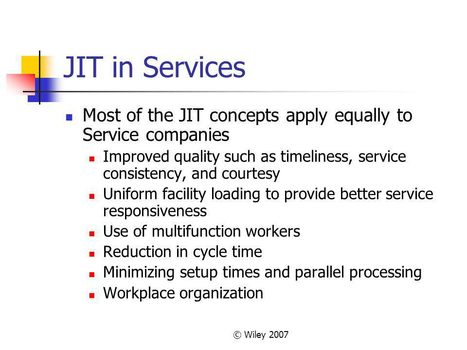 JIT in Services Most of the JIT concepts apply equally to Service companies. Improved quality such as timeliness, service consistency, and courtesy.