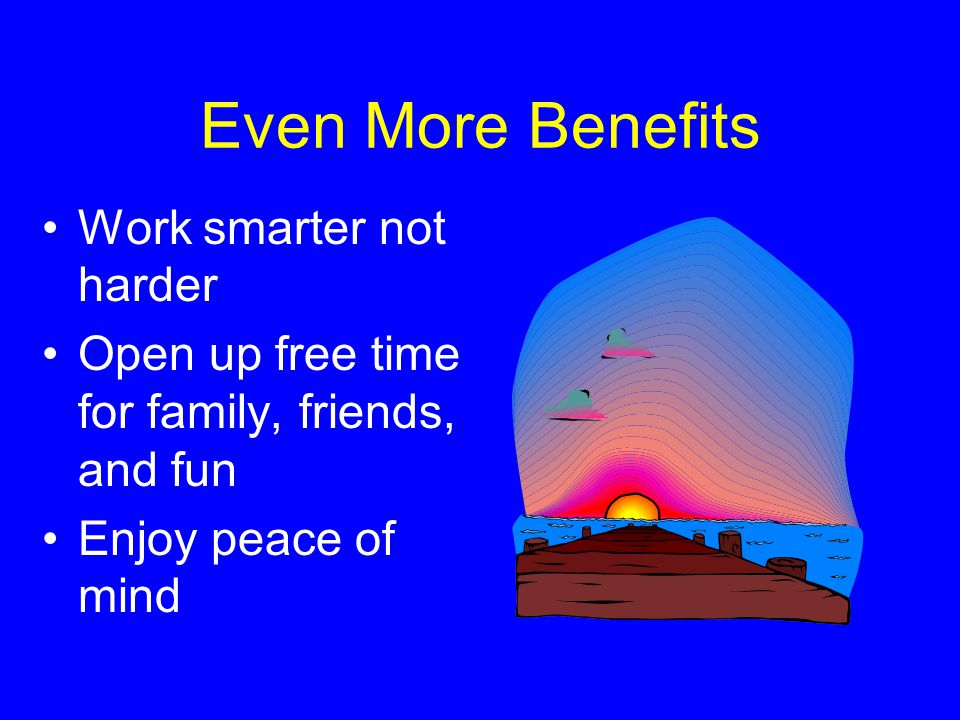Even More Benefits Work smarter not harder