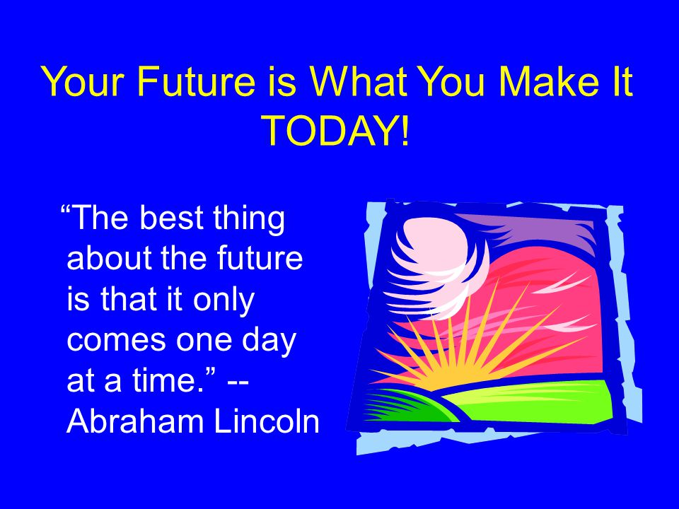 Your Future is What You Make It TODAY!