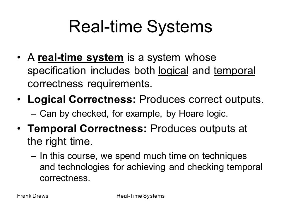 Real-time Systems A real-time system is a system whose specification includes both logical and temporal correctness requirements.