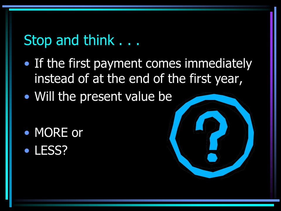 Stop and think . . . If the first payment comes immediately instead of at the end of the first year,