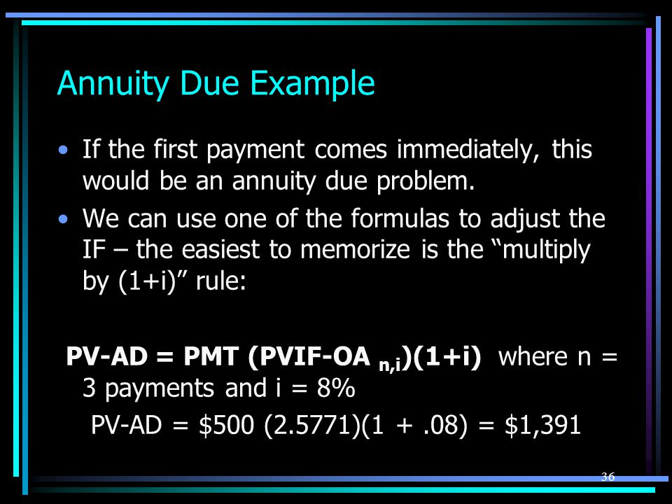 Annuity Due Example If the first payment comes immediately, this would be an annuity due problem.
