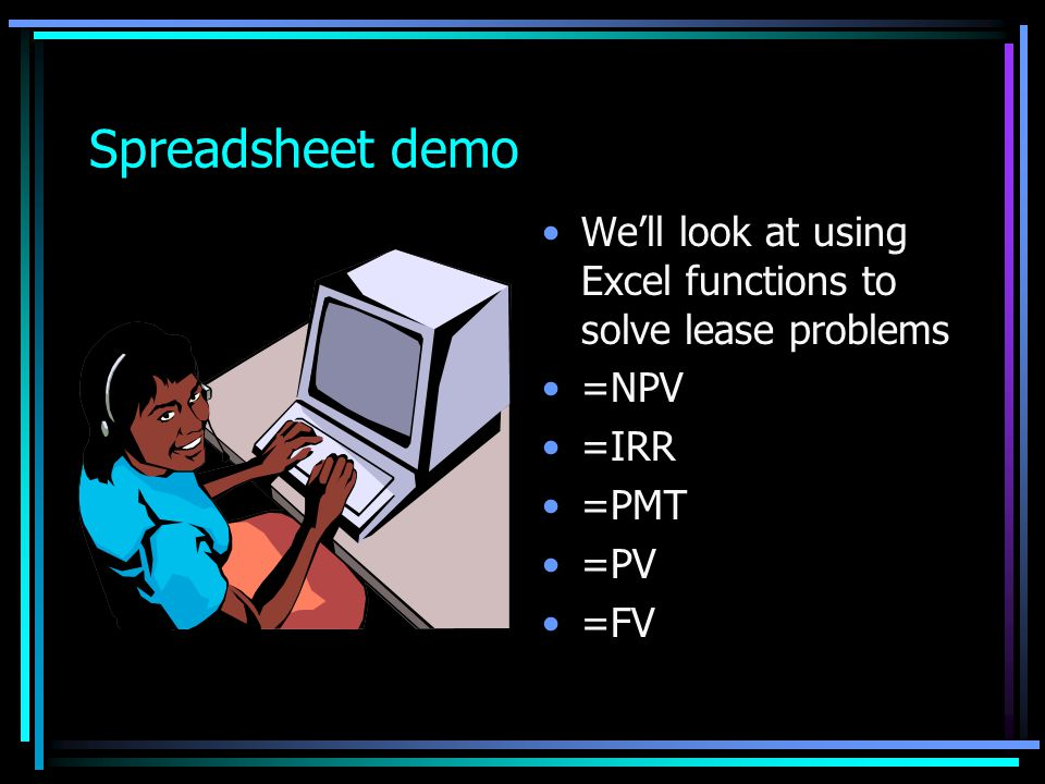 Spreadsheet demo We'll look at using Excel functions to solve lease problems =NPV =IRR =PMT =PV =FV