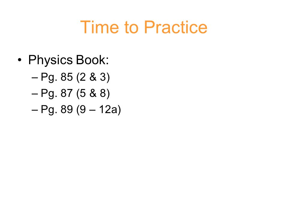 Time to Practice Physics Book: Pg. 85 (2 & 3) Pg. 87 (5 & 8)