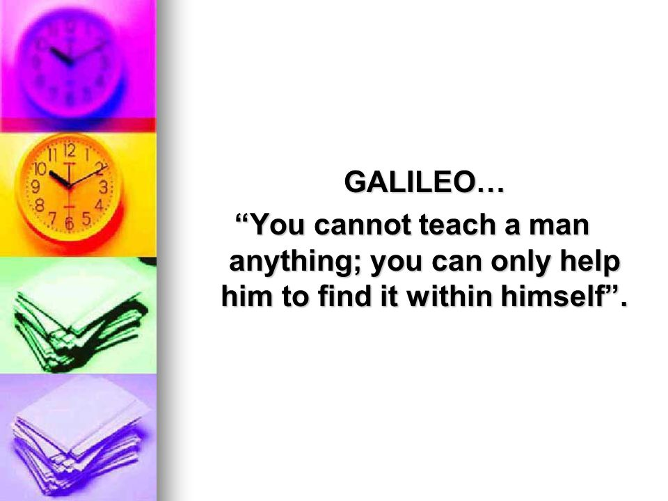 GALILEO… You cannot teach a man anything; you can only help him to find it within himself .