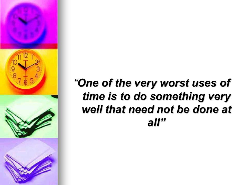 One of the very worst uses of time is to do something very well that need not be done at all