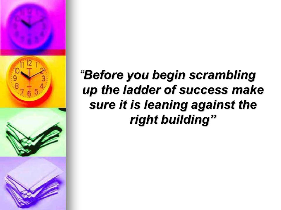 Before you begin scrambling up the ladder of success make sure it is leaning against the right building