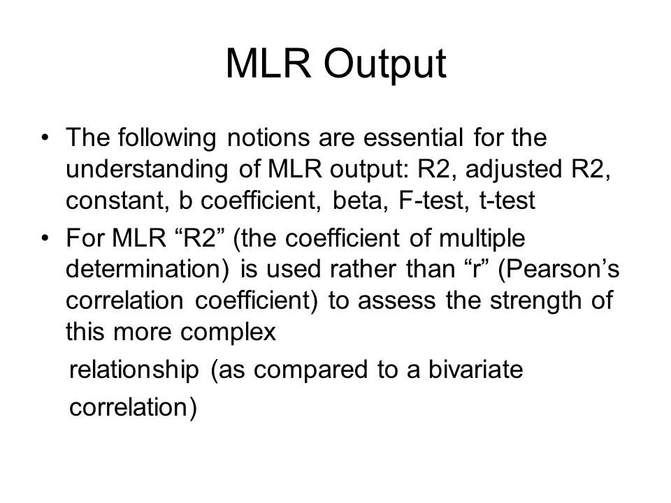 MLR Output The following notions are essential for the understanding of MLR output: R2, adjusted R2, constant, b coefficient, beta, F-test, t-test.