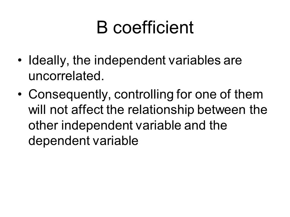 B coefficient Ideally, the independent variables are uncorrelated.