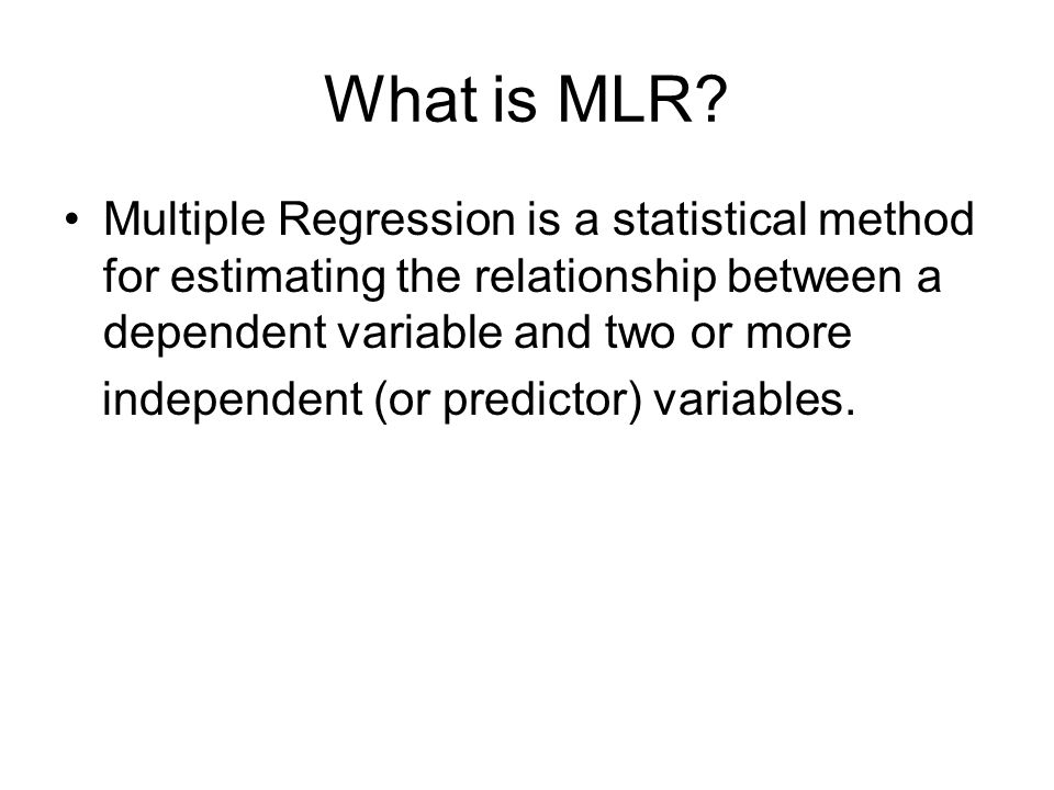 What is MLR Multiple Regression is a statistical method for estimating the relationship between a dependent variable and two or more.