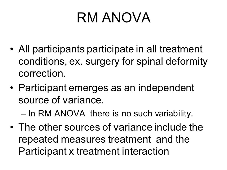 RM ANOVA All participants participate in all treatment conditions, ex. surgery for spinal deformity correction.
