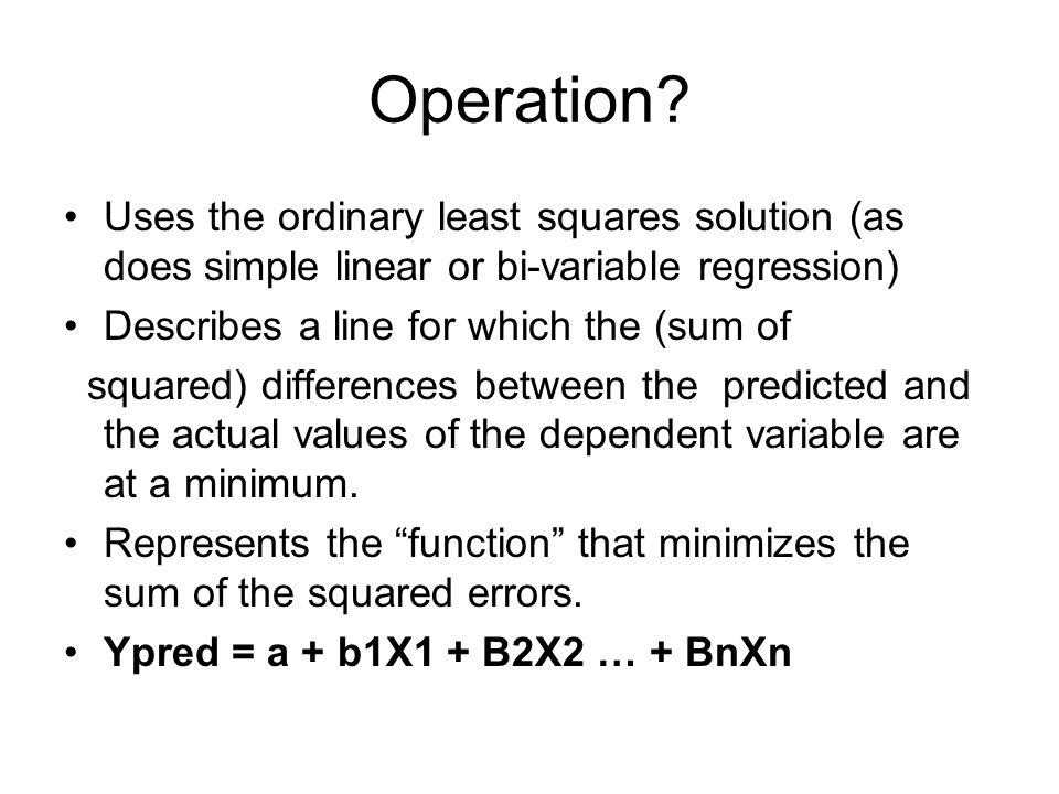 Operation Uses the ordinary least squares solution (as does simple linear or bi-variable regression)