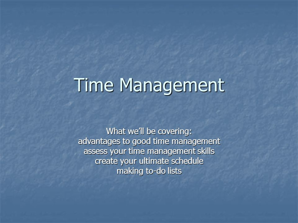 Time Management What we'll be covering: