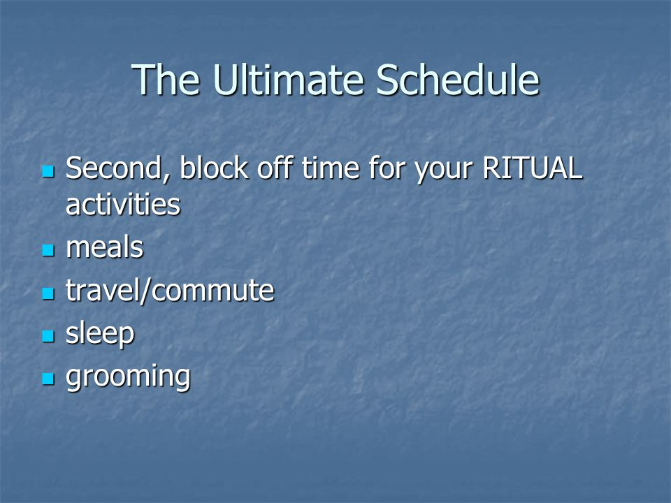 The Ultimate Schedule Second, block off time for your RITUAL activities. meals. travel/commute. sleep.