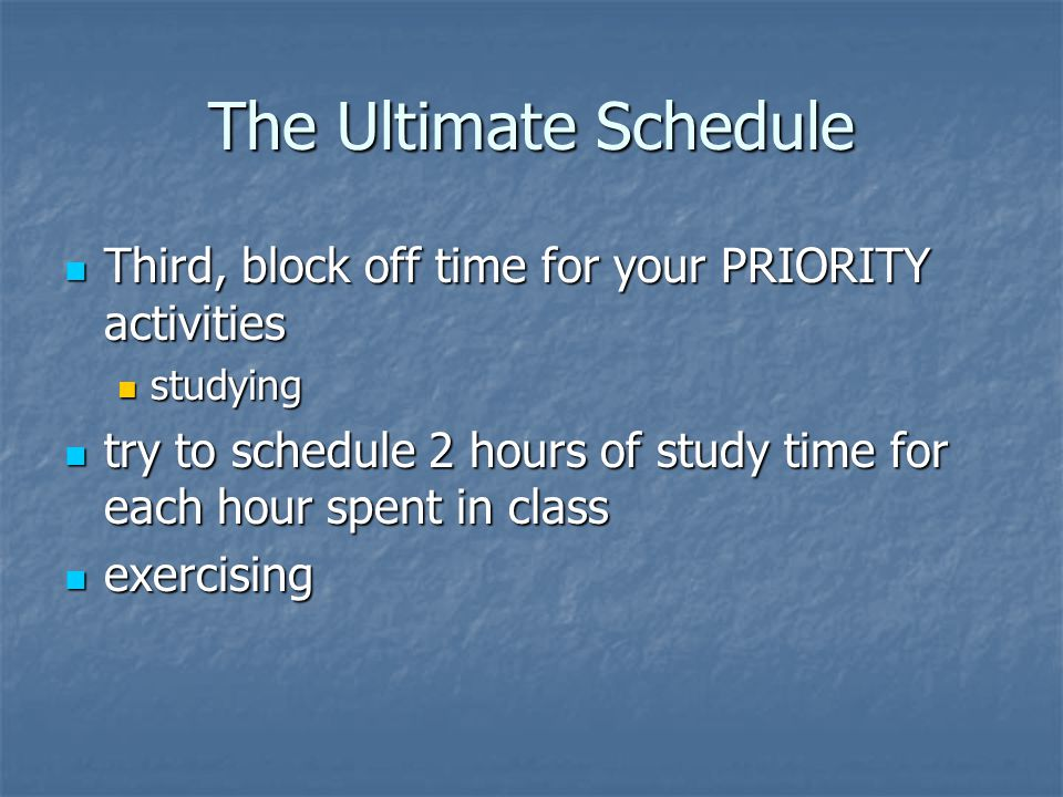 The Ultimate Schedule Third, block off time for your PRIORITY activities. studying.