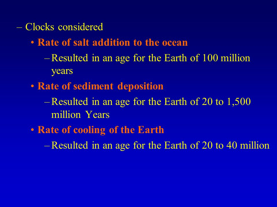 Clocks considered Rate of salt addition to the ocean. Resulted in an age for the Earth of 100 million years.