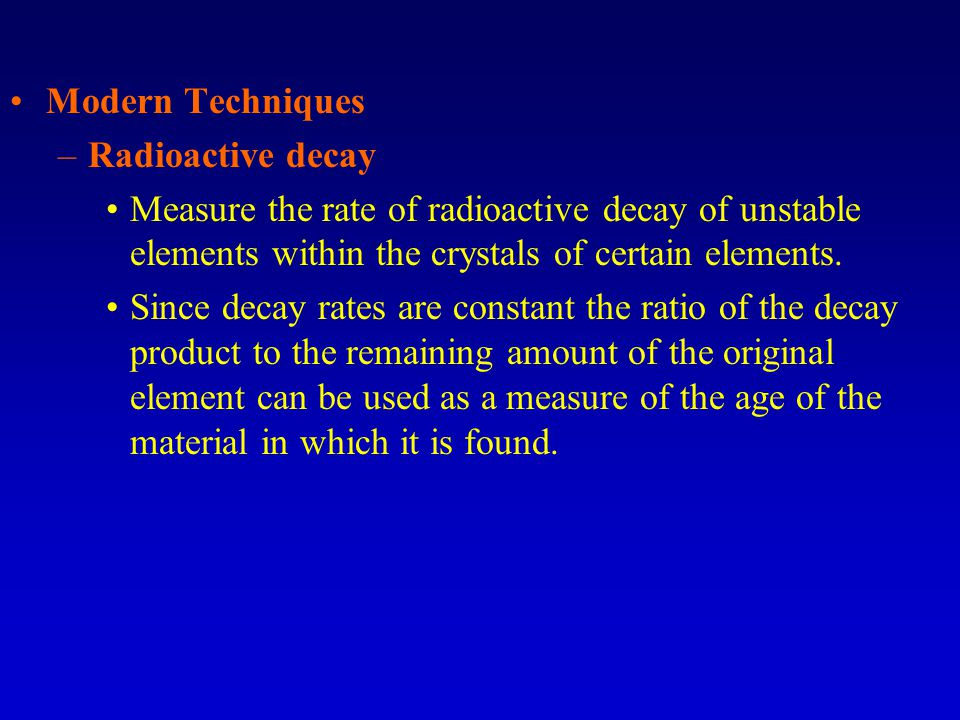 Modern Techniques Radioactive decay. Measure the rate of radioactive decay of unstable elements within the crystals of certain elements.