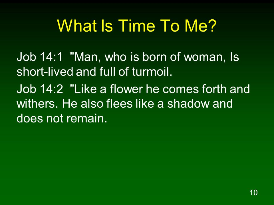 What Is Time To Me Job 14:1 Man, who is born of woman, Is short-lived and full of turmoil.