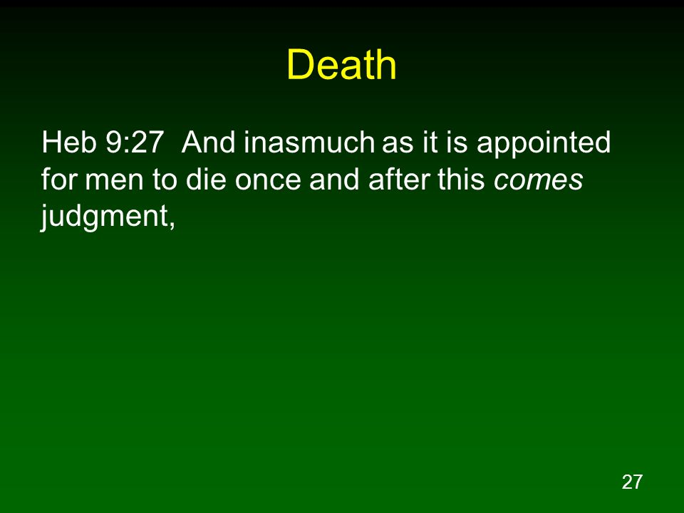 Death Heb 9:27 And inasmuch as it is appointed for men to die once and after this comes judgment,
