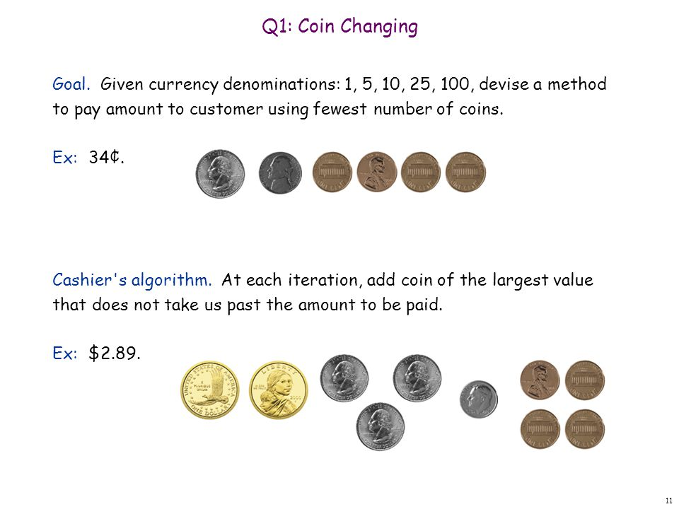 Q1: Coin Changing Goal. Given currency denominations: 1, 5, 10, 25, 100, devise a method to pay amount to customer using fewest number of coins.