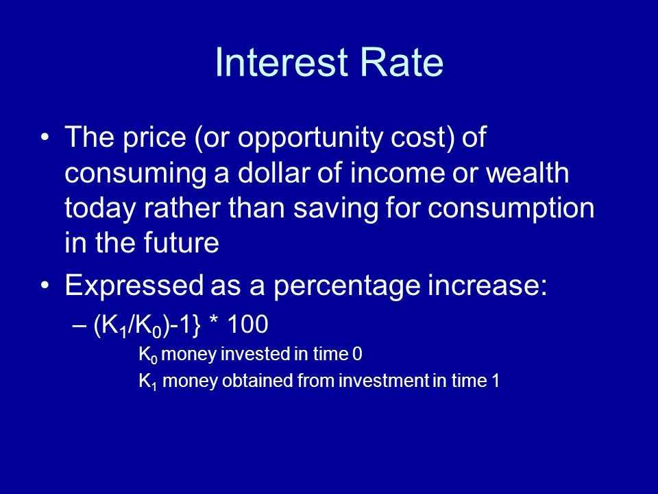 Interest Rate The price (or opportunity cost) of consuming a dollar of income or wealth today rather than saving for consumption in the future.