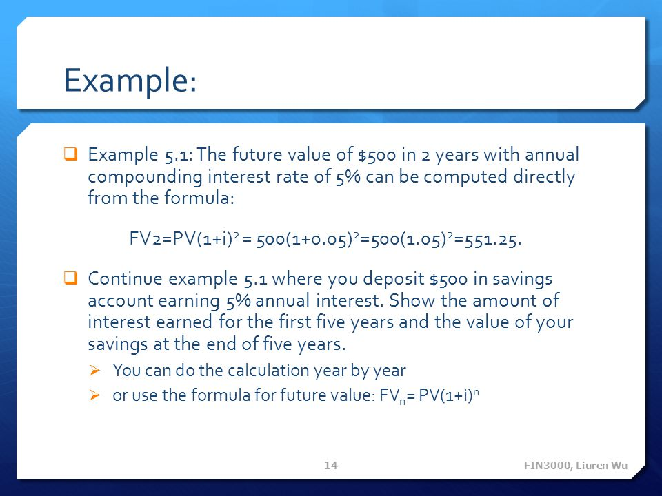 Example: Example 5.1: The future value of $500 in 2 years with annual compounding interest rate of 5% can be computed directly from the formula: