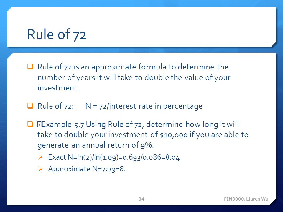 Rule of 72 Rule of 72 is an approximate formula to determine the number of years it will take to double the value of your investment.