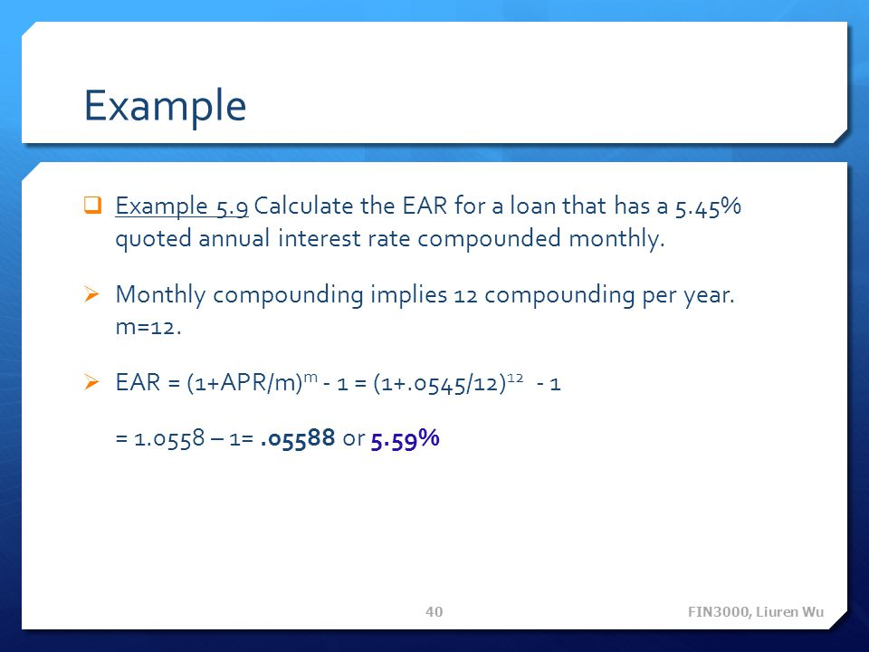 Example Example 5.9 Calculate the EAR for a loan that has a 5.45% quoted annual interest rate compounded monthly.
