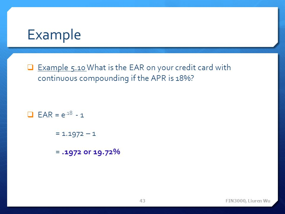 Example Example 5.10 What is the EAR on your credit card with continuous compounding if the APR is 18%