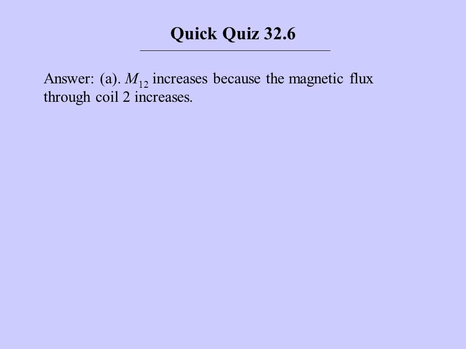 Quick Quiz 32.6 Answer: (a). M12 increases because the magnetic flux through coil 2 increases.