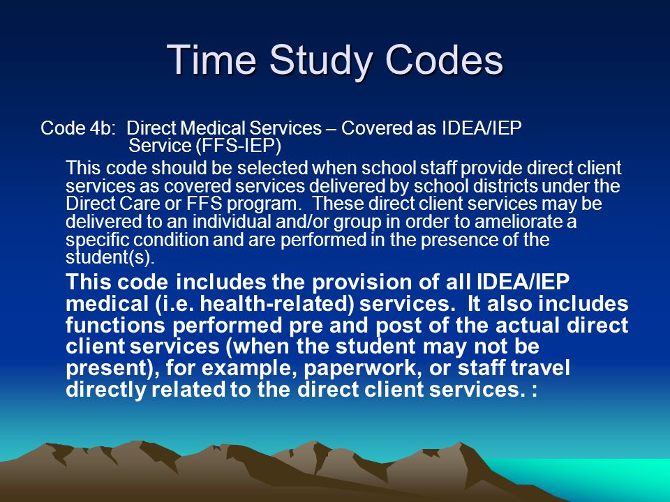 Time Study Codes Code 4b: Direct Medical Services – Covered as IDEA/IEP Service (FFS-IEP)