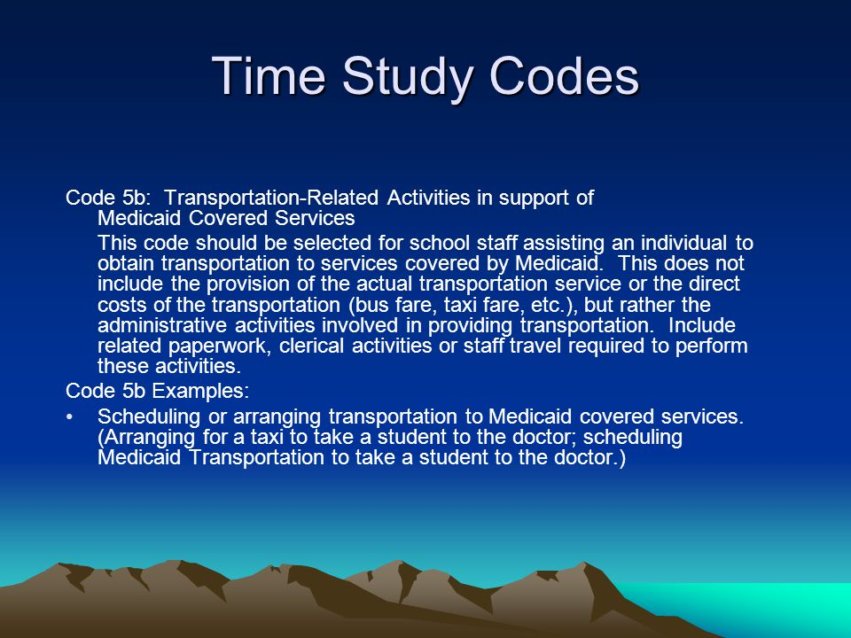 Time Study Codes Code 5b: Transportation-Related Activities in support of Medicaid Covered Services.
