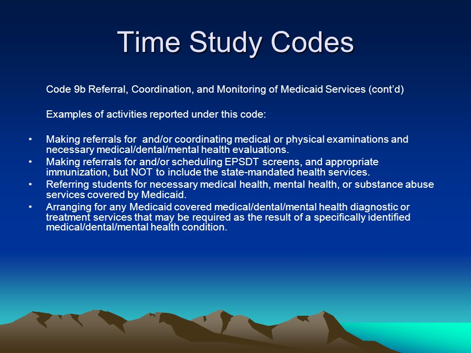 Time Study Codes Code 9b Referral, Coordination, and Monitoring of Medicaid Services (cont'd) Examples of activities reported under this code: