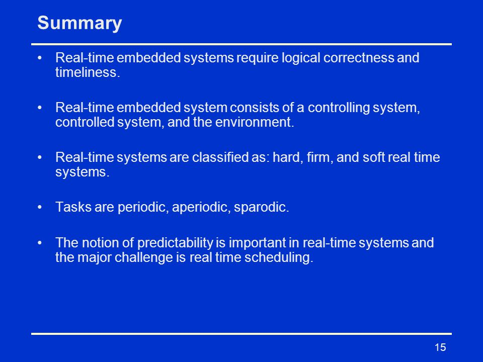 Summary Real-time embedded systems require logical correctness and timeliness.