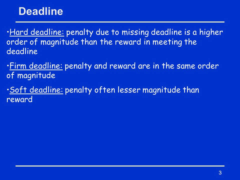 Deadline Hard deadline: penalty due to missing deadline is a higher order of magnitude than the reward in meeting the deadline.