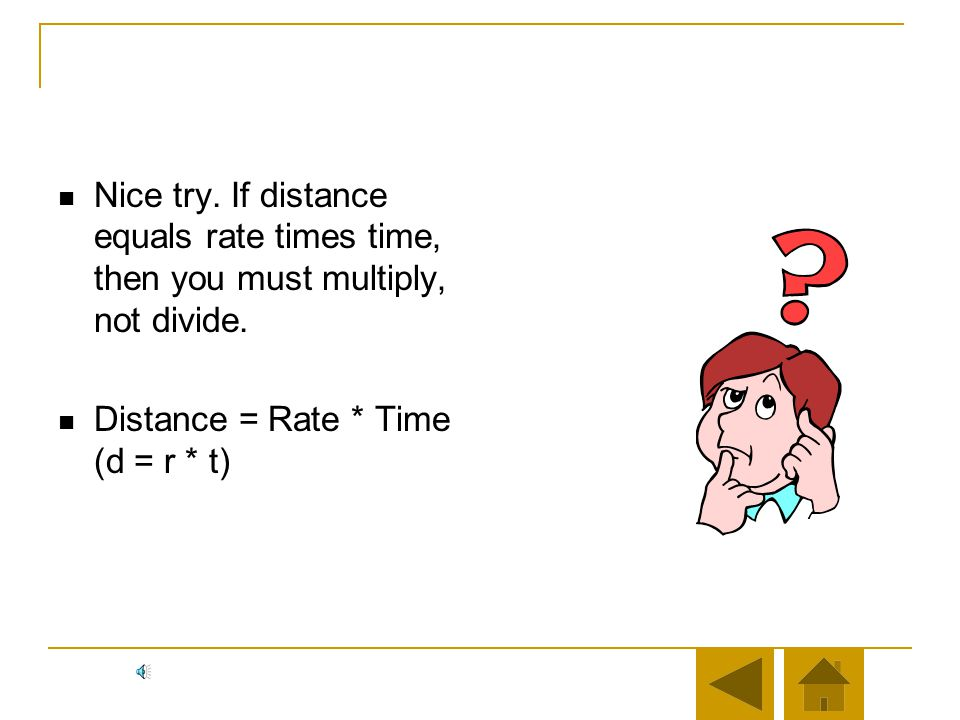 Nice try. If distance equals rate times time, then you must multiply, not divide.