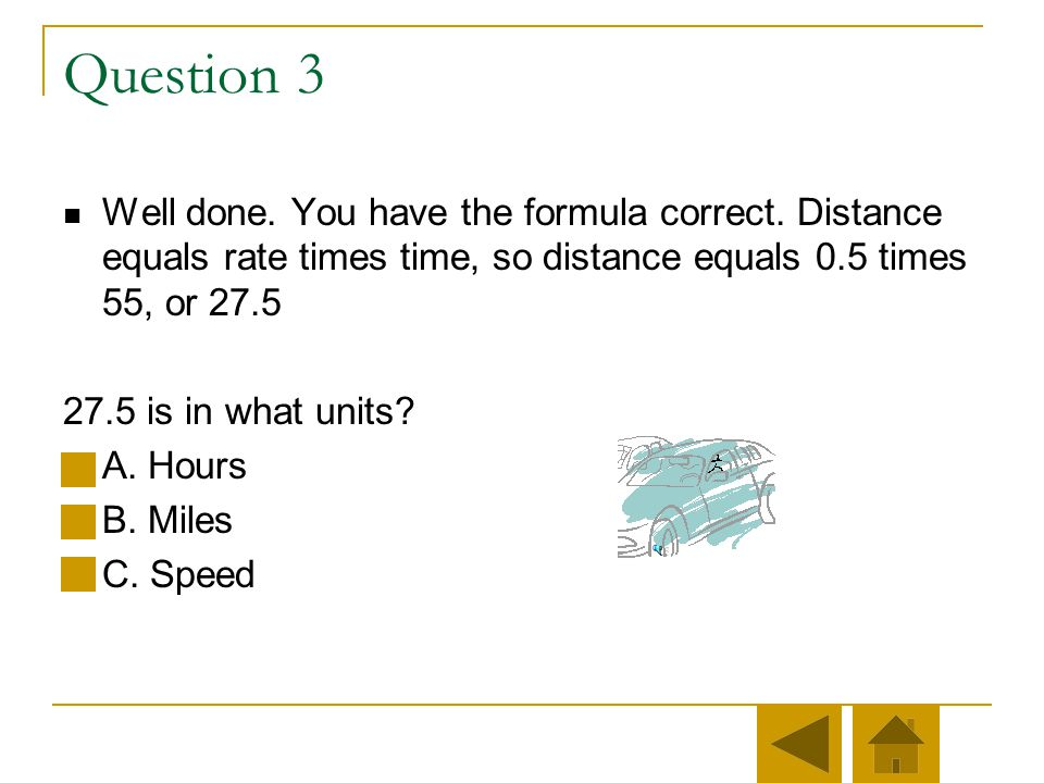 Question 3 Well done. You have the formula correct. Distance equals rate times time, so distance equals 0.5 times 55, or 27.5.