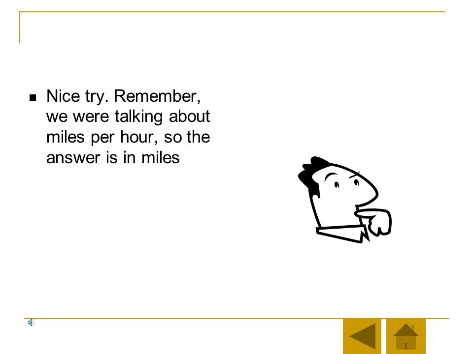 Nice try. Remember, we were talking about miles per hour, so the answer is in miles