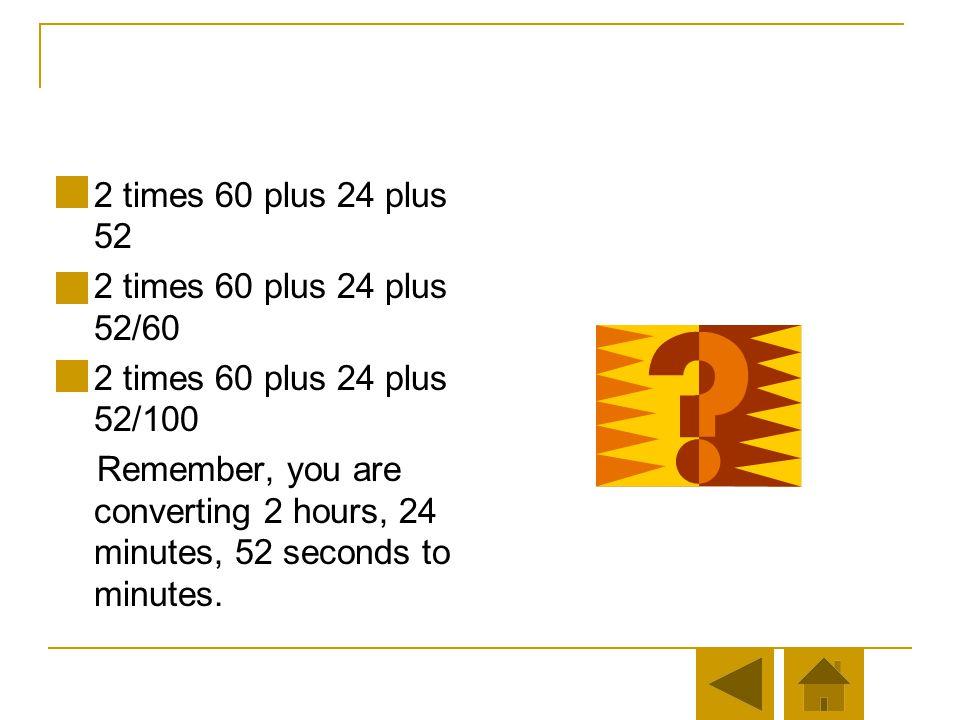 2 times 60 plus 24 plus 52 2 times 60 plus 24 plus 52/60. 2 times 60 plus 24 plus 52/100.
