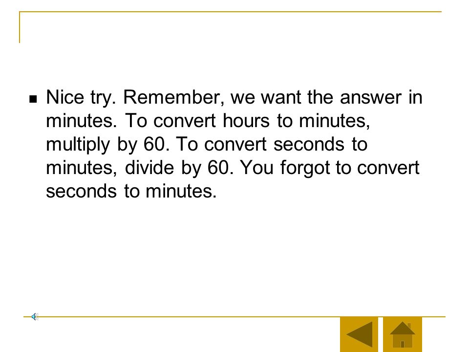 Nice try. Remember, we want the answer in minutes