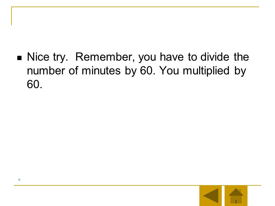 Nice try. Remember, you have to divide the number of minutes by 60